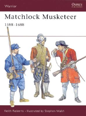 Matchlock Musketeer 1588-1688 By Roberts, Keith/ Walsh, Stephen (ILT)